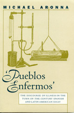 'Pueblos Enfermos': The Discourse of Illness in the Turn-of-the-century Spanish and Latin American Essay - Michael Aronna